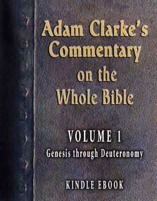 Adam Clarke's Commentary on the Whole Bible-Volume 1-Genesis through Deuteronomy