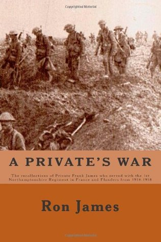 A Private's War: The recollections of Private Frank James who served with the 1st Northamptonshire Regiment in France and Flanders during The Great War of 1914 - 1918