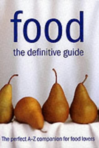 Food: The Definitive Guide: The Perfect A-Z Companion For Food Lovers