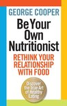 Be Your Own Nutritionist: Rethink Your Relationship with Food. George Cooper