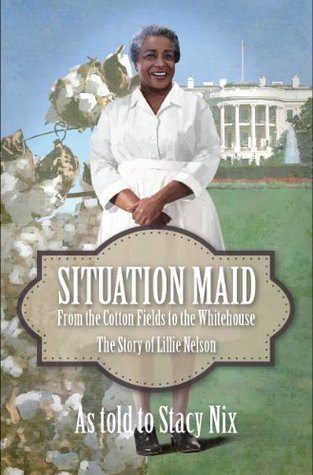 Situation Maid - LIGHT NEGRO OR WHITE NEED ONLY APPLY: From Cotton Picker to Presidential Cook - the True Story of Lillie Nelson