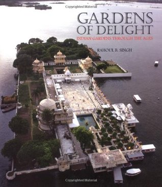 Gardens of Delight: Indian Gardens Through the Ages. Rahoul B. Singh