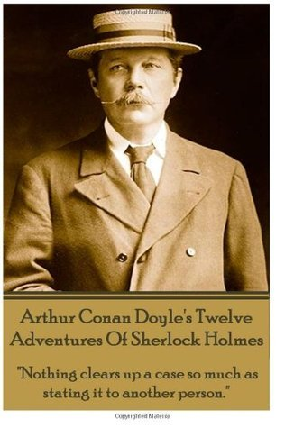 Arthur Conan Doyle's Twelve Adventures Of Sherlock Holmes: Nothing clears up a case so much as stating it to another person.