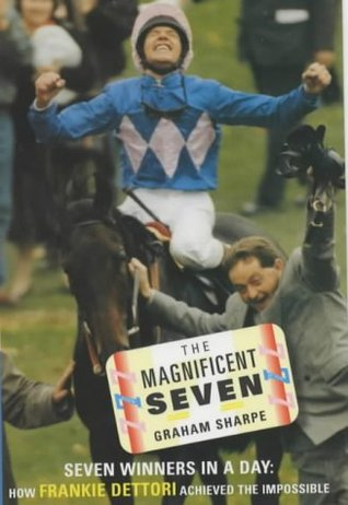 The Magnificent Seven: Seven Winners in a Day - How Frankie Dettori Achived the Impossible