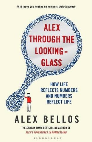 Alex Bellos: Alex Through the Looking Glass: How Life Reflects Numbers and Numbers Reflect Life