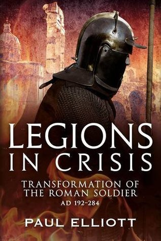 Legions in Crisis: Transformation of the Roman Soldier Ad 192 284