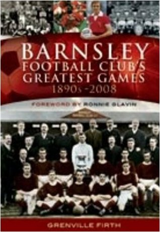 Barnsley Footbal Club's Greatest Games: 1890s-2008. Grenville Firth