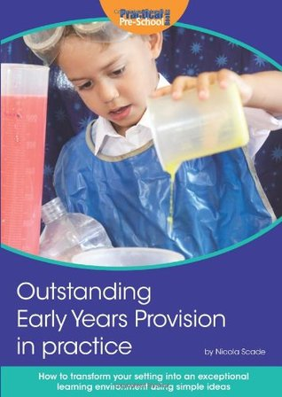 Outstanding Early Years Provision in Practice: How to transform your setting into an exceptional learning environment using simple ideas that create a wow factor