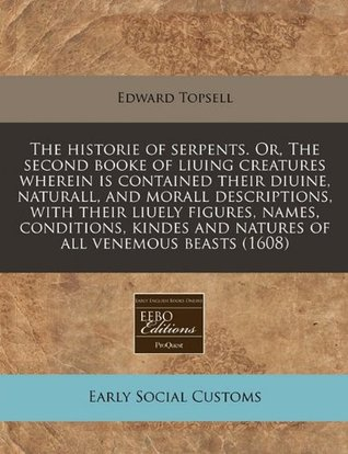 The Historie of Serpents. Or, the Second Booke of Liuing Creatures Wherein Is Contained Their Diuine, Naturall, and Morall Descriptions, with Their Liuely Figures, Names, Conditions, Kindes and Natures of All Venemous Beasts (1608)