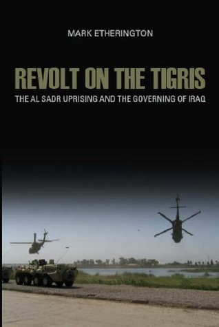 Revolt on the Tigris: The Al-Sadr Uprising and the Governing of Iraq