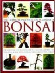 Complete Practical Encyclopedia Of Bonsai: The Essential Step By Step Guide To Creating, Growing And Displaying Bonsai With Over 800 Photographs