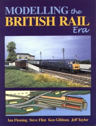 Modelling the British Rail Era: A Modellers Guide to the Classical Diesel and Electric Age