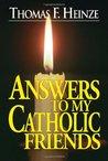 Answers to My Catholic Friends by Thomas F. Heinze