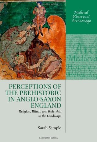 Perceptions of the Prehistoric in Anglo-Saxon England: Religion, Ritual, and Rulership in the Landscape