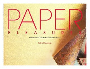 Paper Pleasures: From Basic Skills To Creative Ideas