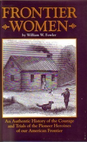 Frontier Women: An Authentic History Of The Courage And Trials Of The Pioneer Heroines Of Our American Frontier (Woman On The American Frontier)