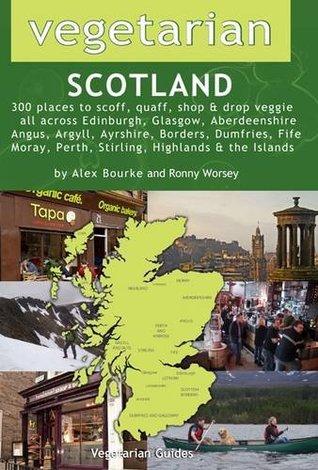 Vegetarian Scotland: 300 Places to Scoff, Quaff, Shop & Drop Veggie All Across Edinburgh, Glasgow, Aberdeenshire, Angus, Argyll, Ayrshire, Borders, Dumfries, Fife, Moray, Perth, Stirling, Highland & the Islands