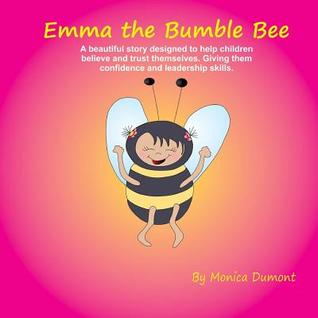 Emma the Bumble Bee: A beautiful story designed to help children believe and trust themselves. Giving them confidence and leadership skills.
