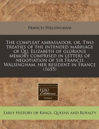 The compleat ambassador, or, Two treaties of the intended marriage of Qu. Elizabeth of glorious memory comprised in letters of negotiation of Sir Francis Walsingham, her resident in France (1655)