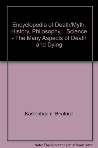Encyclopedia of Death/Myth, History, Philosophy,   Science - The Many Aspects of Death and Dying