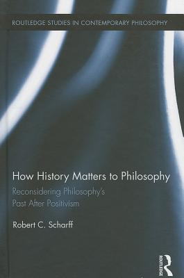 how-history-matters-to-philosophy-reconsidering-philosophy-s-past-after-positivism