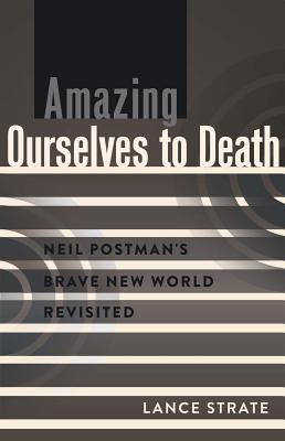 Amazing Ourselves to Death: Neil Postman S Brave New World Revisited