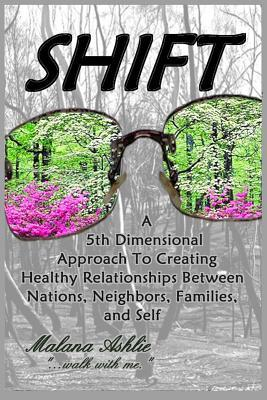 Shift: A 5th Dimensional Approach to Creating Healthy Relationships Between Nations, Neighbors, Families, and Self