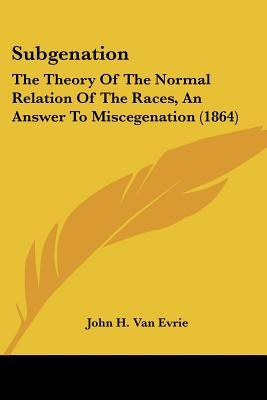 Subgenation: The Theory of the Normal Relation of the Races, an Answer to Miscegenation (1864)