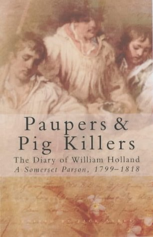 Paupers & Pig Killers: The Diary Of William Holland, A Somerset Parson, 1799 1818