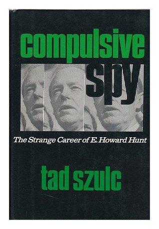 A Compulsive Spy: The Strange Career of E. Howard Hunt