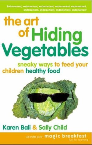 The Art of Hiding Vegetables: Sneaky Ways to Feed Your Children Healthy Food. Karen Bali & Sally Child