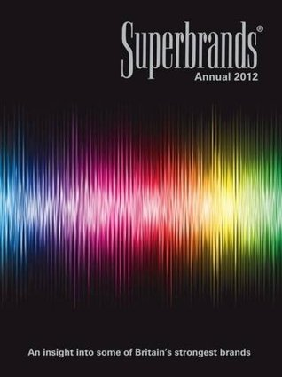 Superbrands Annual 2012: An Insight Into Some of Britain's Strongest Brands.
