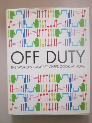 Off Duty: The Worlds Greatest Chefs Cook at Home