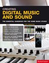 Creating Digital Music And Sound: The Essential Handbook For The Home Music Studio: The Inspirational, Practical Introduction For Musicians, Video Makers, Animators And Web Site Designers