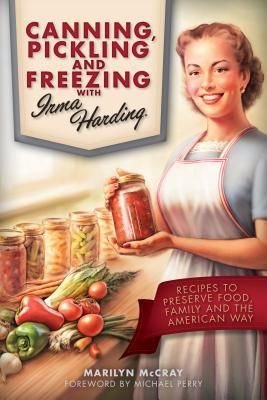 Canning, Pickling, and Freezing with Irma Harding: Local and Organic Recipes from Farmall's Golden Girl