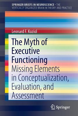 The Myth of Executive Functioning: Missing Elements in Conceptualization, Evaluation, and Assessment