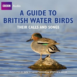 A Guide to British Water Birds: Their Calls and Songs. Brett Westwood, Stephen Moss and Chris Watson