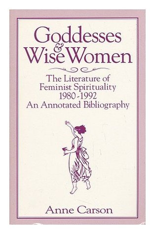 Goddesses and Wise Women: The Literature of Feminist Spirituality, 1980-1992: An Annotated Bibliography