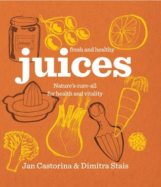 Juices: Nature's Cure-All for Health and Vitality. Jan Castorina & Dimitra Stais