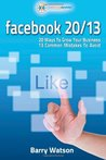 Facebook 20/13: 20 Ways to Boost Your Business, 13 Costly Mistakes to Avoid