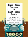 Full-Time Income in Part-Time Hours: 22 Secrets to Writing Success in Under 40 Hours a Week
