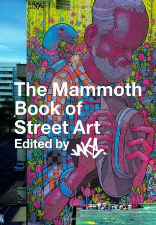 The Mammoth Book of Street Art: An insider's view of contemporary street art and graffiti from around the world (Mammoth Books)