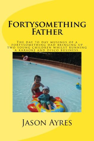 Fortysomething Father (The Stay At Home Dad Diaries)