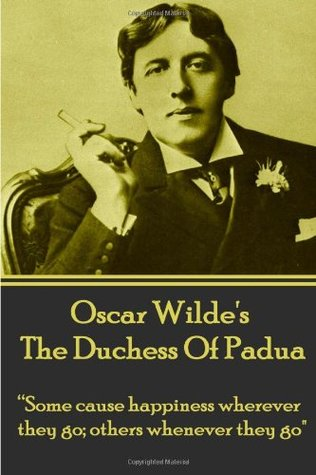 Oscar Wilde's The Duchess Of Padua: Some cause happiness wherever they go; others whenever they go.