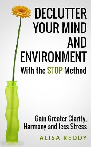 Declutter your Mind and Environment with the STOP Method: Gain Greater Clarity, Harmony and less Stress