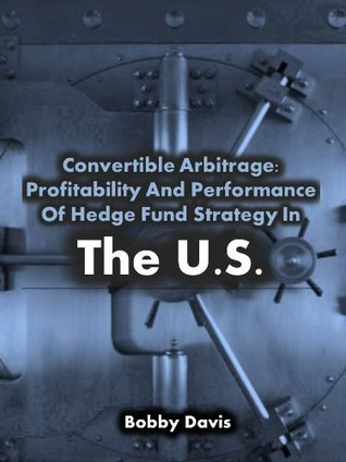 Convertible Arbitrage: Profitability And Performance Of Hedge Fund Strategy In The Us