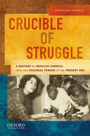 Crucible of Struggle: A History of Mexican Americans from the Colonial Period to the Present Era