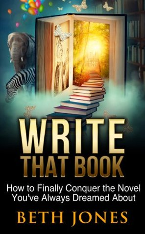 Write That Book: How to Finally Conquer the Novel of Your Dreams