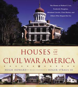Houses of Civil War America: The Homes of Robert E. Lee, Frederick Douglass, Abraham Lincoln, Clara Barton, and Others Who Shaped the Era