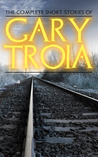 The Complete Short Stories of Gary Troia